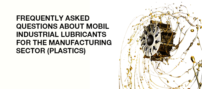 6 frequently asked questions about Mobil Industrial Lubricants for the manufacturing sector (plastics)