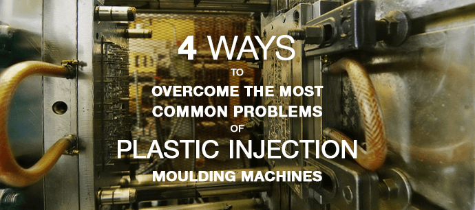 4 ways to overcome the most common problems of plastic injection moulding machines