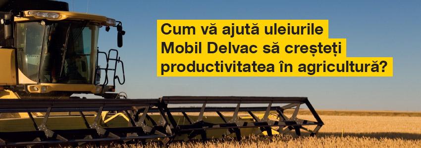 Cum va ajuta uleiurile Mobil Delvac sa cresteti productivitatea in agricultura