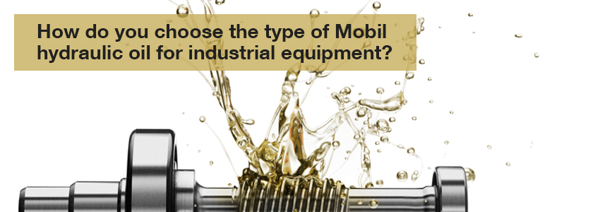 How do you choose the type of Mobil hydraulic oil for industrial equipment?