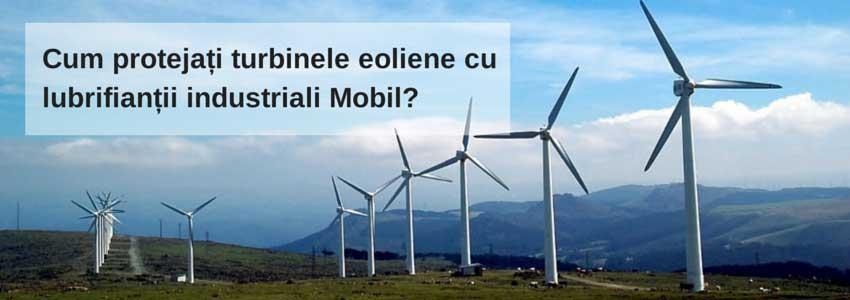 Cum protejați turbinele eoliene cu lubrifianții industriali Mobil?