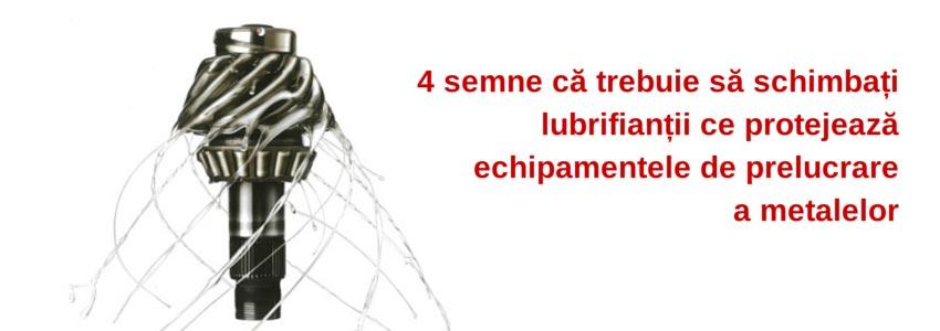 4 semne că trebuie să schimbați lubrifianții ce protejează echipamentele de prelucrare a metalelor