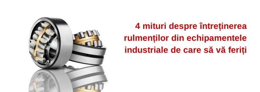 4 mituri despre întreținerea rulmenților din echipamentele industriale de care să vă feriți