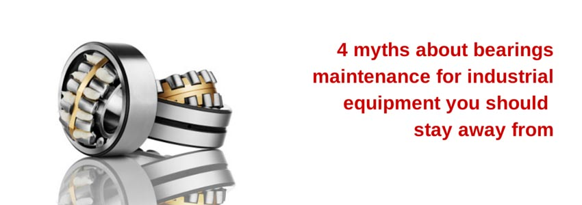 4 myths about bearings maintenance for industrial equipment you should stay away from
