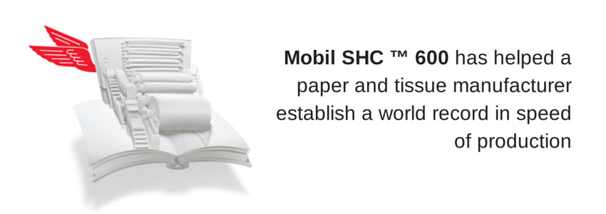 Mobil SHC 600 has helped a paper and tissue manufacturer establish a world record in speed of production