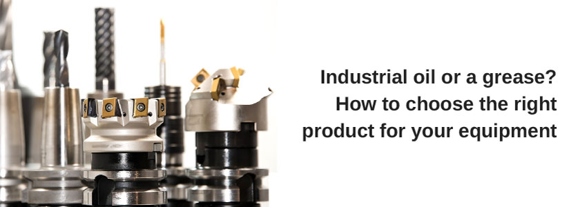 Industrial oil or a grease? How to choose the right product for your equipment