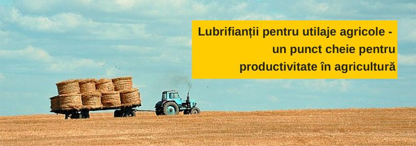 Lubrifianții pentru utilaje agricole - un punct cheie pentru productivitate în agricultură