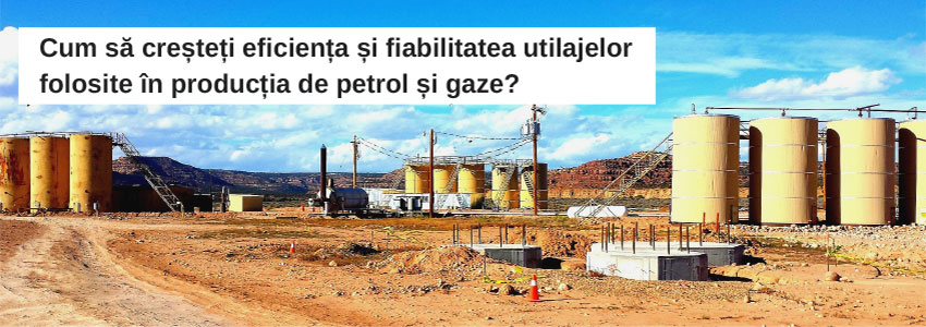 Cum să creșteți eficiența și fiabilitatea utilajelor folosite în producția de petrol și gaze?