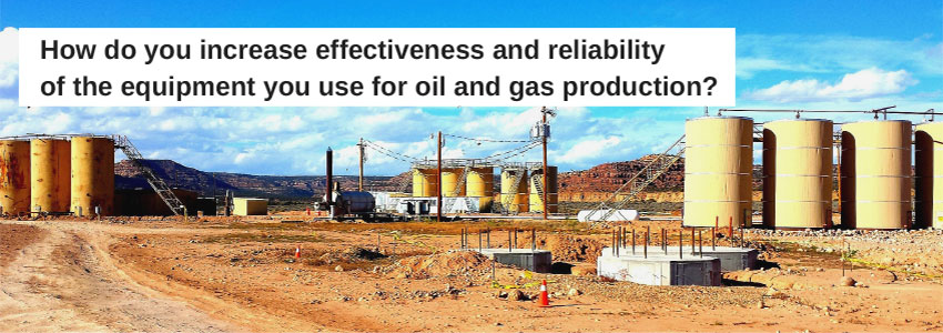 How do you increase effectiveness and reliability of the equipment you use for oil and gas production?
