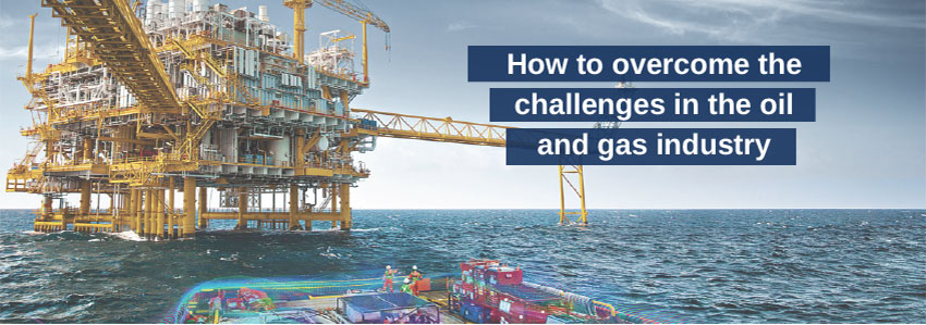 How to overcome the challenges in the oil and gas industry