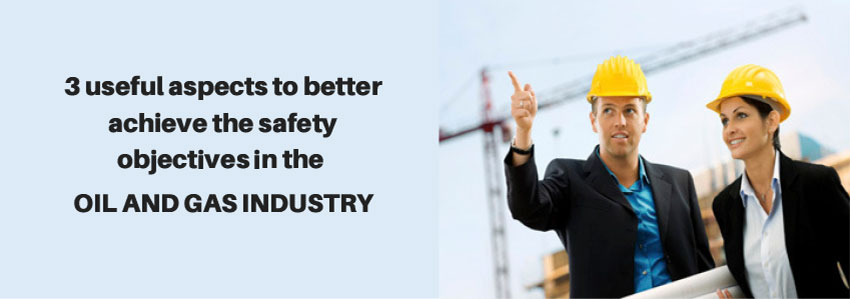 3 useful aspects to better achieve the safety objectives in the oil and gas industry