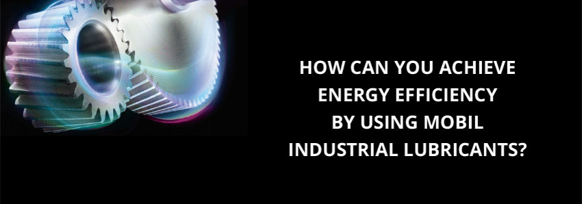 How can you achieve energy efficiency by using Mobil industrial lubricants?