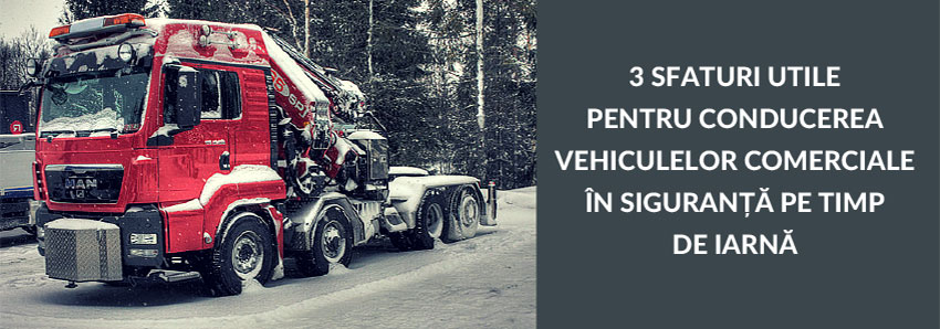 3 sfaturi utile pentru conducerea vehiculelor comerciale în siguranță pe timp de iarnă