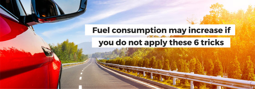 Fuel consumption may increase if you do not apply these 6 tricks
