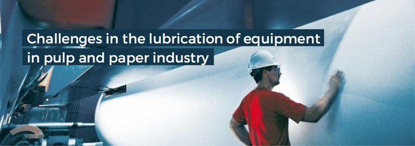 Challenges in the lubrication of equipment in pulp and paper industry