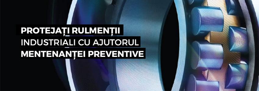 Protejați rulmenții industriali cu ajutorul mentenanței preventive